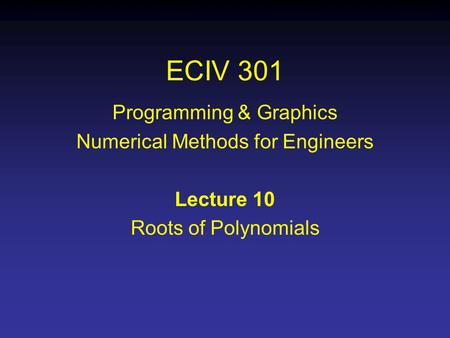 ECIV 301 Programming & Graphics Numerical Methods for Engineers Lecture 10 Roots of Polynomials.