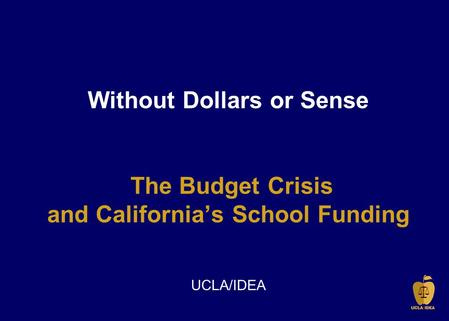 Without Dollars or Sense The Budget Crisis and California's School Funding UCLA/IDEA.