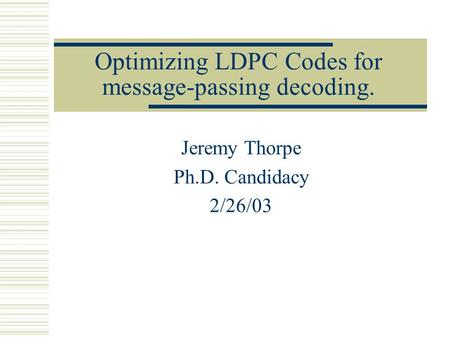Optimizing LDPC Codes for message-passing decoding. Jeremy Thorpe Ph.D. Candidacy 2/26/03.