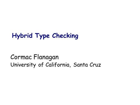 Cormac Flanagan University of California, Santa Cruz Hybrid Type Checking.