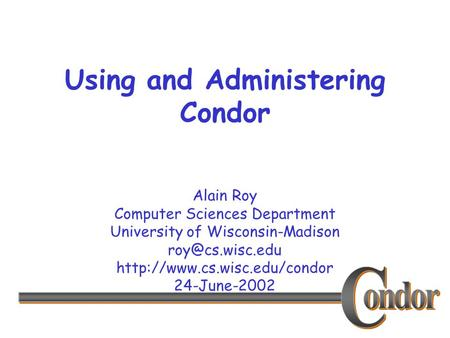 Alain Roy Computer Sciences Department University of Wisconsin-Madison  24-June-2002 Using and Administering.
