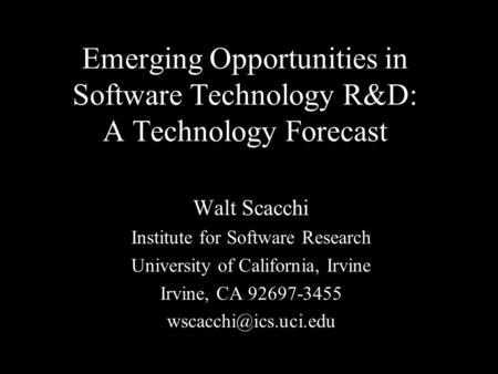 Emerging Opportunities in Software Technology R&D: A Technology Forecast Walt Scacchi Institute for Software Research University of California, Irvine.