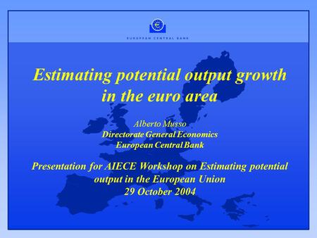 Estimating potential output growth in the euro area Alberto Musso Directorate General Economics European Central Bank Presentation for AIECE Workshop on.