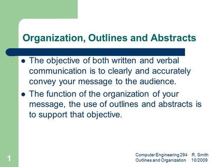 Computer Engineering 294 R. Smith Outlines and Organization 10/2009 1 Organization, Outlines and Abstracts The objective of both written and verbal communication.