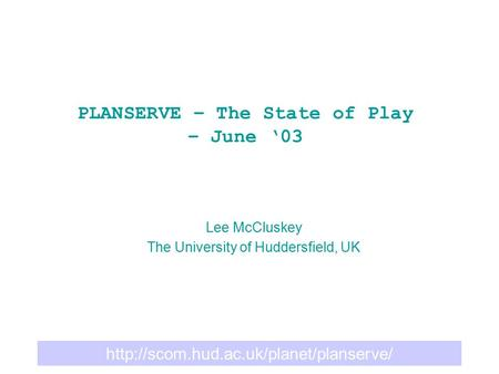 PLANSERVE – The State of Play – June '03 Lee McCluskey The University of Huddersfield, UK.