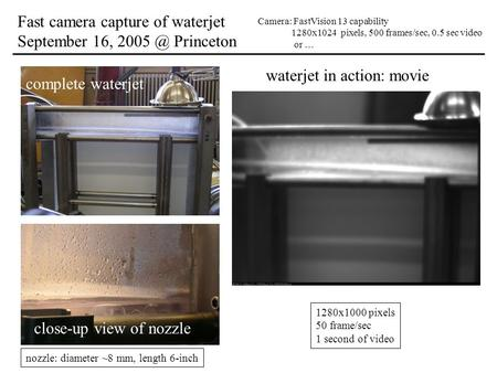 Fast camera capture of waterjet September 16, Princeton Camera: FastVision 13 capability 1280x1024 pixels, 500 frames/sec, 0.5 sec video or … complete.