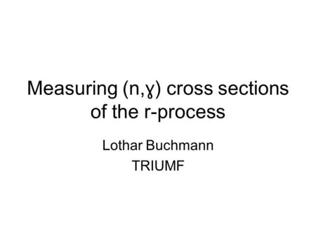 Measuring (n, ɣ) cross sections of the r-process Lothar Buchmann TRIUMF.
