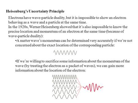 Heisenburg's Uncertainty Principle Electrons have wave-particle duality, but it is impossible to show an electron behaving as a wave and a particle at.