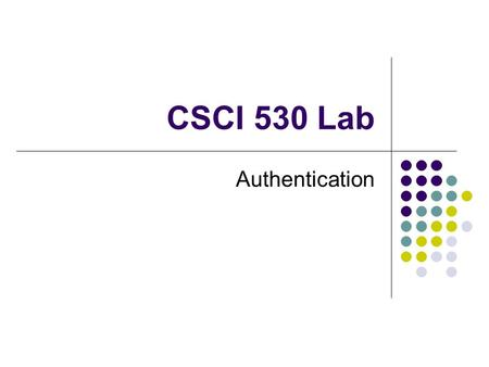 CSCI 530 Lab Authentication. Authentication is verifying the identity of a particular person Example: Logging into a system Example: PGP – Digital Signature.