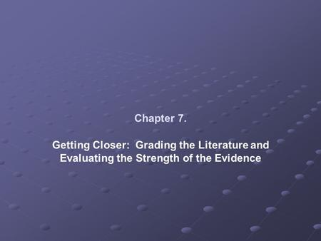 Chapter 7. Getting Closer: Grading the Literature and Evaluating the Strength of the Evidence.
