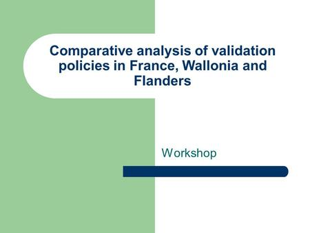 Comparative analysis of validation policies in France, Wallonia and Flanders Workshop.