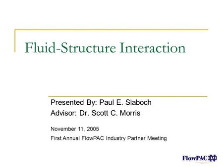 Fluid-Structure Interaction Presented By: Paul E. Slaboch Advisor: Dr. Scott C. Morris November 11, 2005 First Annual FlowPAC Industry Partner Meeting.