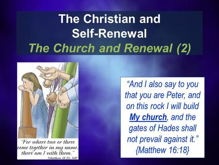 "The Christian and Self-Renewal The Church and Renewal (2) ""And I also say to you that you are Peter, and on this rock I will build My church, and the gates."