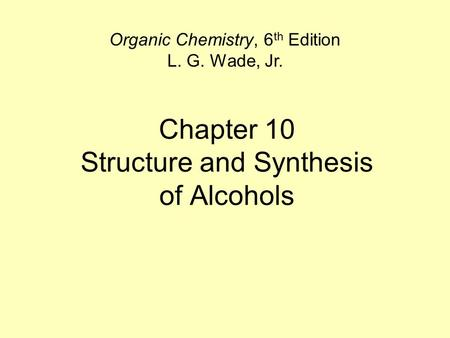 Chapter 10 Structure and Synthesis of Alcohols Organic Chemistry, 6 th Edition L. G. Wade, Jr.