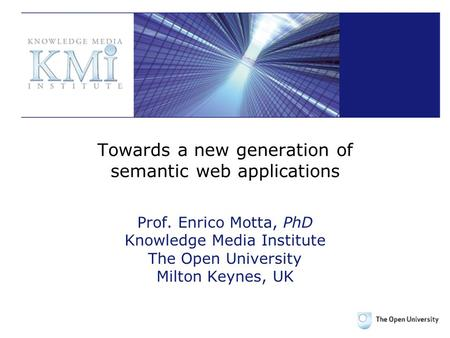 Towards a new generation of semantic web applications Prof. Enrico Motta, PhD Knowledge Media Institute The Open University Milton Keynes, UK.