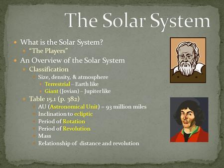 "What is the Solar System? ""The Players"" An Overview of the Solar System Classification Size, density, & atmosphere Terrestrial – Earth like Giant (Jovian)"