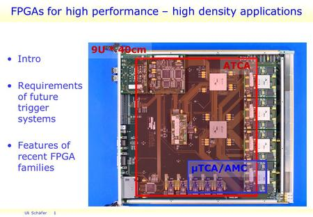 Uli Schäfer 1 FPGAs for high performance – high density applications Intro Requirements of future trigger systems Features of recent FPGA families 9U *