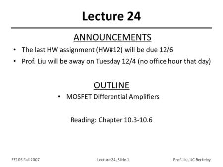 EE105 Fall 2007Lecture 24, Slide 1Prof. Liu, UC Berkeley Lecture 24 OUTLINE MOSFET Differential Amplifiers Reading: Chapter 10.3-10.6 ANNOUNCEMENTS The.
