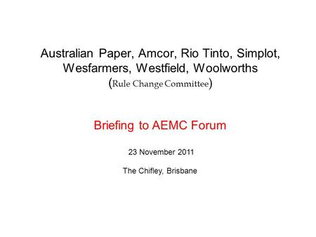 Australian Paper, Amcor, Rio Tinto, Simplot, Wesfarmers, Westfield, Woolworths ( Rule Change Committee ) Briefing to AEMC Forum 23 November 2011 The Chifley,