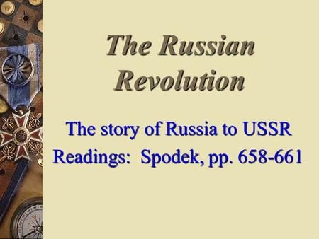 The Russian Revolution The story of Russia to USSR Readings: Spodek, pp. 658-661.