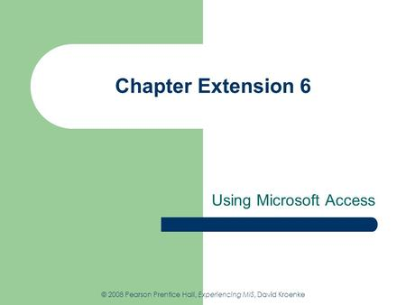 Chapter Extension 6 Using Microsoft Access © 2008 Pearson Prentice Hall, Experiencing MIS, David Kroenke.