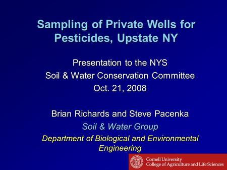 Sampling of Private Wells for Pesticides, Upstate NY Presentation to the NYS Soil & Water Conservation Committee Oct. 21, 2008 Brian Richards and Steve.