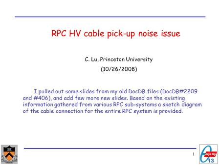 1 RPC HV cable pick-up noise issue C. Lu, Princeton University (10/26/2008) I pulled out some slides from my old DocDB files (DocDB#2209 and #406), and.