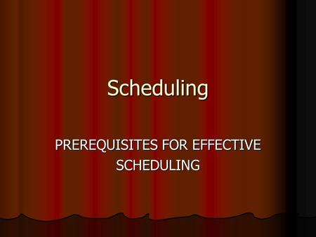 Scheduling PREREQUISITES FOR EFFECTIVE SCHEDULING.