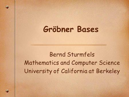 Gröbner Bases Bernd Sturmfels Mathematics and Computer Science University of California at Berkeley.