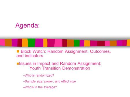 Agenda: Block Watch: Random Assignment, Outcomes, and indicators Issues in Impact and Random Assignment: Youth Transition Demonstration –Who is randomized?