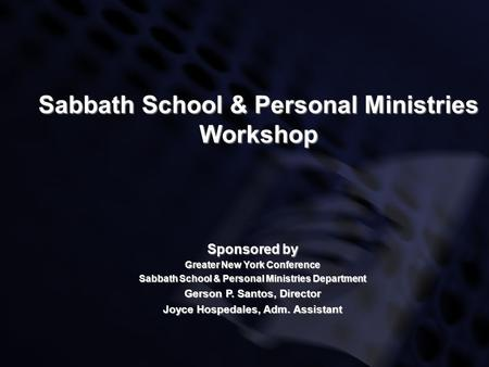 Sabbath School & Personal Ministries Workshop Sponsored by Greater New York Conference Sabbath School & Personal Ministries Department Gerson P. Santos,