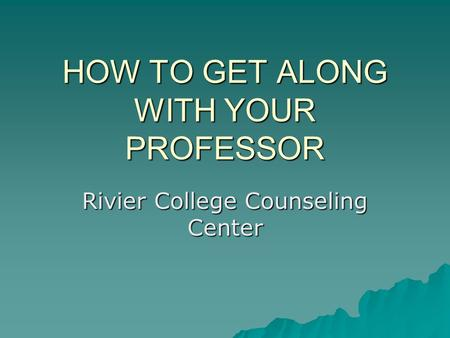 HOW TO GET ALONG WITH YOUR PROFESSOR Rivier College Counseling Center.