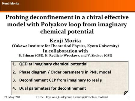 Kenji Morita 21 May 2011Three Days on Quarkyonic Poland1 Probing deconfinement in a chiral effective model with Polyakov loop from imaginary.