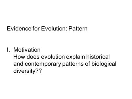 Evidence for Evolution: Pattern I.Motivation How does evolution explain historical and contemporary patterns of biological diversity??