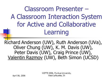 April 06, 2006 WIPTE 2006, Purdue University, West Lafayette, IN Classroom Presenter – A Classroom Interaction System for Active and Collaborative Learning.