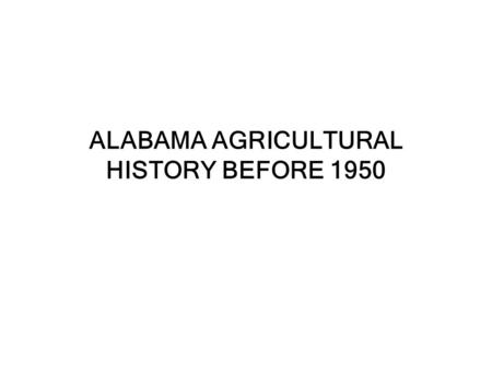ALABAMA AGRICULTURAL HISTORY BEFORE 1950. Alabama Agriculture History Before 1950 European and African settlement was delayed until the Native Americans.