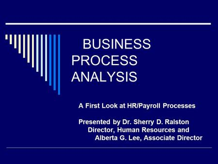 BUSINESS PROCESS ANALYSIS A First Look at HR/Payroll Processes Presented by Dr. Sherry D. Ralston Director, Human Resources and Alberta G. Lee, Associate.