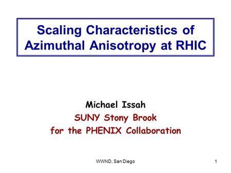 WWND, San Diego1 Scaling Characteristics of Azimuthal Anisotropy at RHIC Michael Issah SUNY Stony Brook for the PHENIX Collaboration.