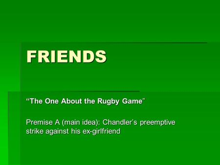 "FRIENDS ""The One About the Rugby Game"" Premise A (main idea): Chandler's preemptive strike against his ex-girlfriend."