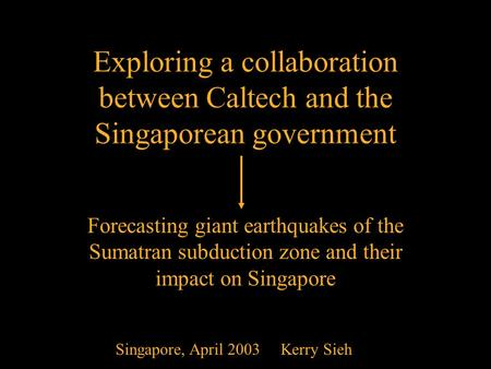 April 20031 Exploring a collaboration between Caltech and the Singaporean government Forecasting giant earthquakes of the Sumatran subduction zone and.