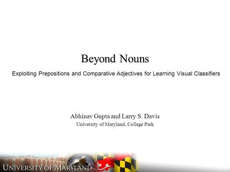 Beyond Nouns Abhinav Gupta and Larry S. Davis University of Maryland, College Park Exploiting Prepositions and Comparative Adjectives for Learning Visual.