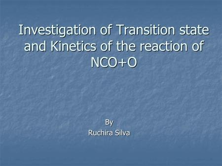 Investigation of Transition state and Kinetics of the reaction of NCO+O By Ruchira Silva.