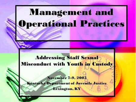 Management and Operational Practices Addressing Staff Sexual Misconduct with Youth in Custody November 7-9, 2005 Kentucky Department of Juvenile Justice.