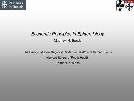 Economic Principles in Epidemiology Matthew H. Bonds The François-Xavier Bagnoud Center for Health and Human Rights Harvard School of Public Health Partners.