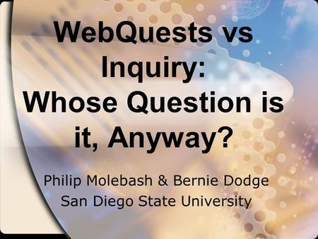 WebQuests vs Inquiry: Whose Question is it, Anyway? Philip Molebash & Bernie Dodge San Diego State University.