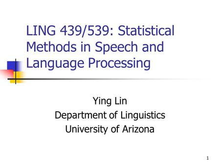 1 LING 439/539: Statistical Methods in Speech and Language Processing Ying Lin Department of Linguistics University of Arizona.