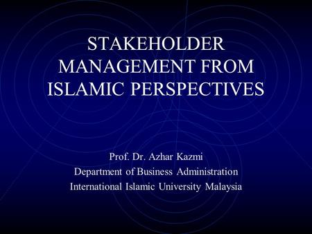 STAKEHOLDER MANAGEMENT FROM ISLAMIC PERSPECTIVES Prof. Dr. Azhar Kazmi Department of Business Administration International Islamic University Malaysia.