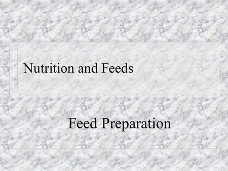 Nutrition and Feeds Feed Preparation. Is it profitable to grind, crush, or soak feed? n When animals fail to chew the grain thoroughly some of the nutritive.