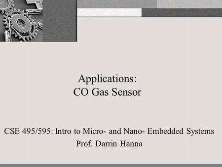 Applications: CO Gas Sensor CSE 495/595: Intro to Micro- and Nano- Embedded Systems Prof. Darrin Hanna.
