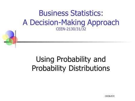 CEEN-2131 Business Statistics: A Decision-Making Approach CEEN-2130/31/32 Using Probability and Probability Distributions.